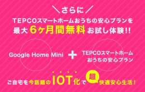 TEPCOスマートホームおうちの安心プランを最大6か月間無料でお試し! Google Home Mini+TEPCOスマートホームおうちの安心プラン 自宅を今話題のIOT化で超快適安心生活
